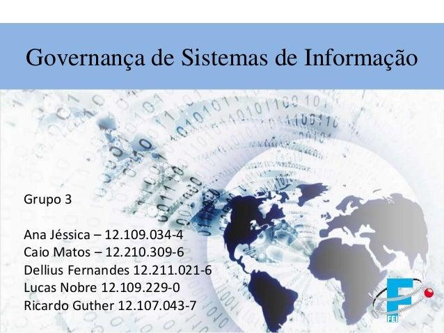 Governança de Sistemas de Informação Grupo 3 Ana Jéssica – 12.109.034-4 Caio Matos – 12.210.309-6 Dellius Fernandes 12.211...