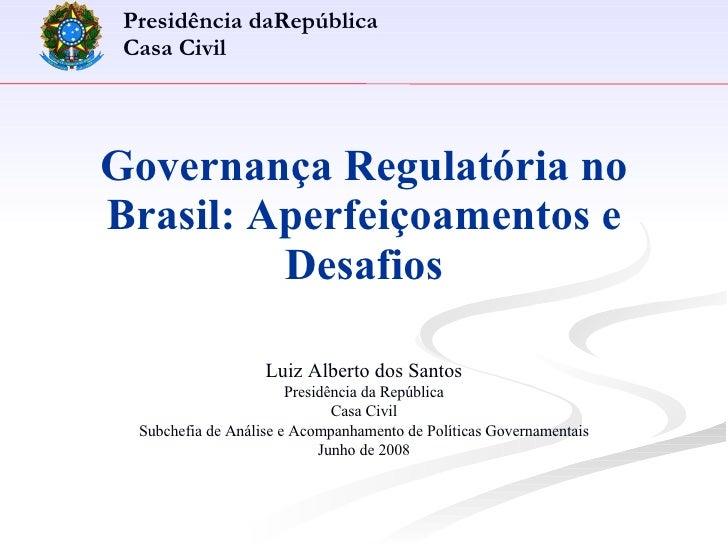 Governança Regulatória no Brasil: Aperfeiçoamentos e Desafios Luiz Alberto dos Santos Presidência da República Casa Civil ...