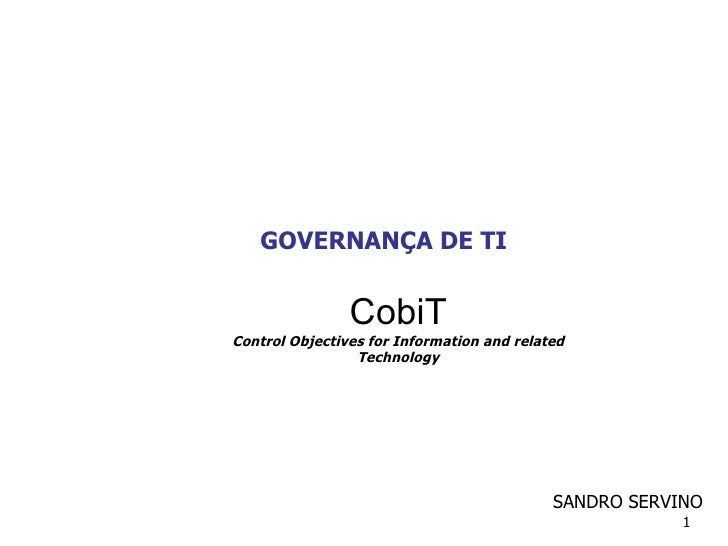 GOVERNANÇA DE TI CobiT Control Objectives for Information and related Technology SANDRO SERVINO