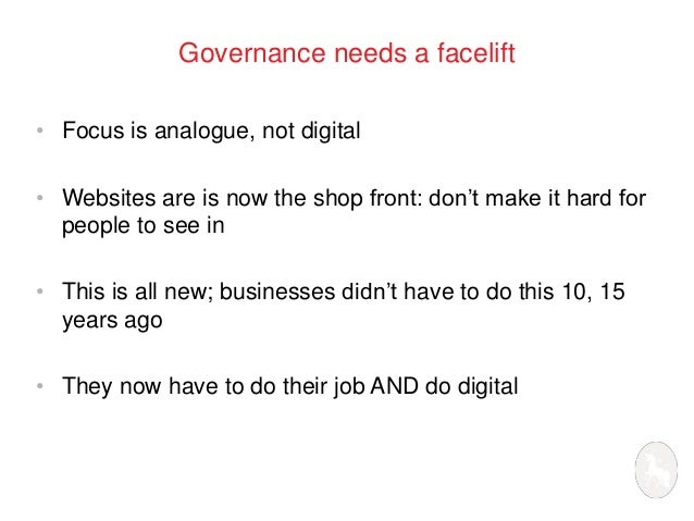 Governance needs a facelift  • Focus is analogue, not digital  • Websites are is now the shop front: don't make it hard fo...