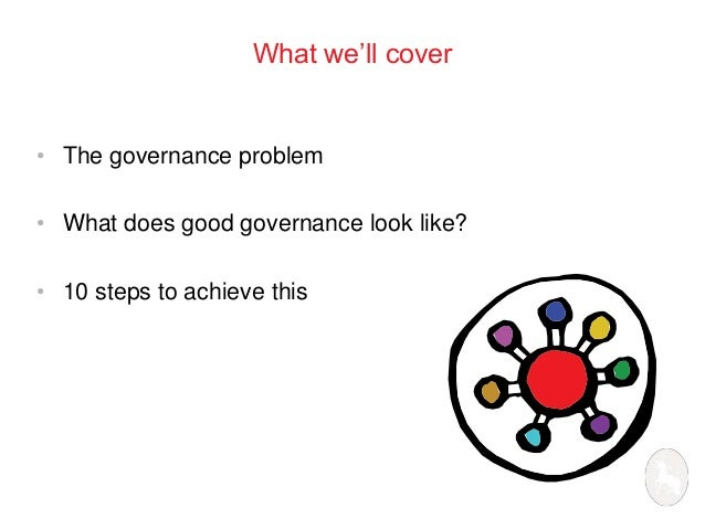 What we'll cover  • The governance problem  • What does good governance look like?  • 10 steps to achieve this