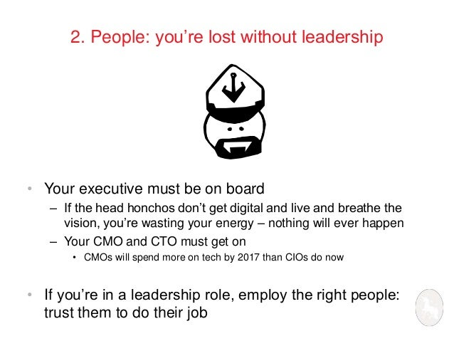 2. People: you're lost without leadership  • Your executive must be on board  – If the head honchos don't get digital and ...