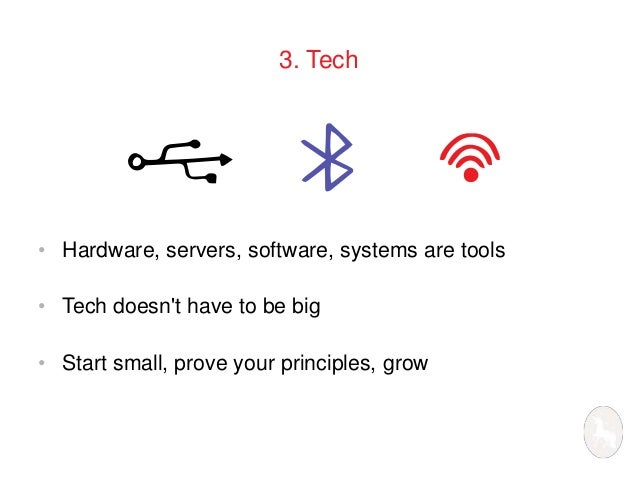3. Tech  • Hardware, servers, software, systems are tools  • Tech doesn't have to be big  • Start small, prove your princi...
