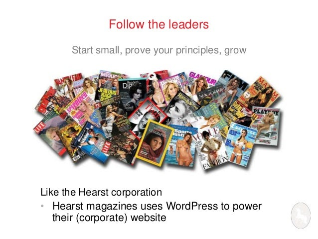 Follow the leaders  Start small, prove your principles, grow  Like the Hearst corporation  • Hearst magazines uses WordPre...