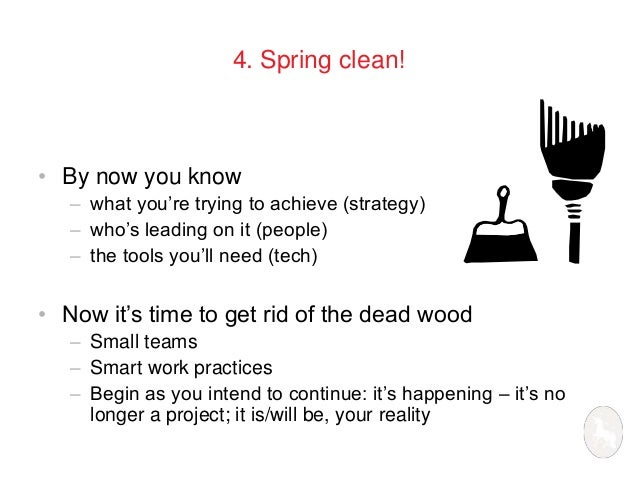 4. Spring clean!  • By now you know  – what you're trying to achieve (strategy)  – who's leading on it (people)  – the too...