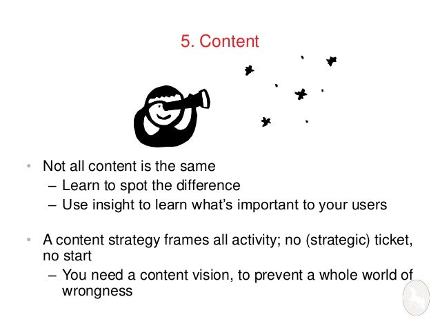 5. Content  • Not all content is the same  – Learn to spot the difference  – Use insight to learn what's important to your...
