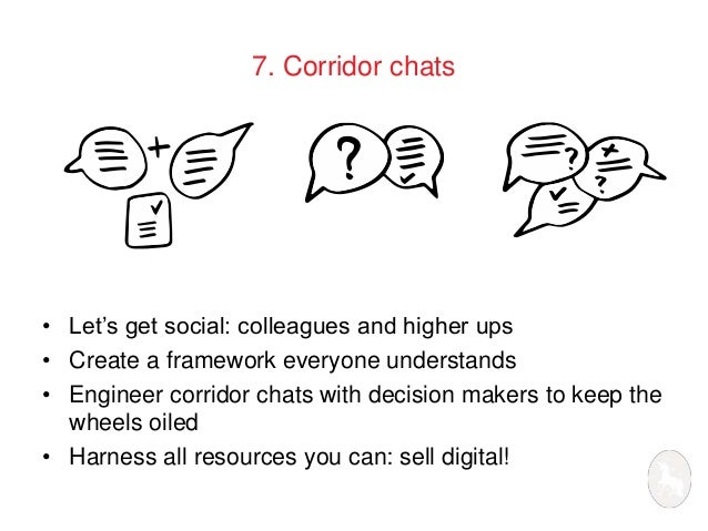 7. Corridor chats  • Let's get social: colleagues and higher ups  • Create a framework everyone understands  • Engineer co...