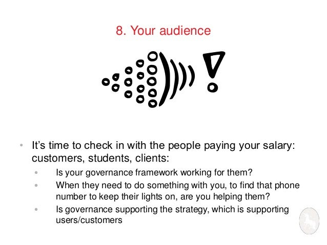 8. Your audience  • It's time to check in with the people paying your salary:  customers, students, clients:  • Is your go...