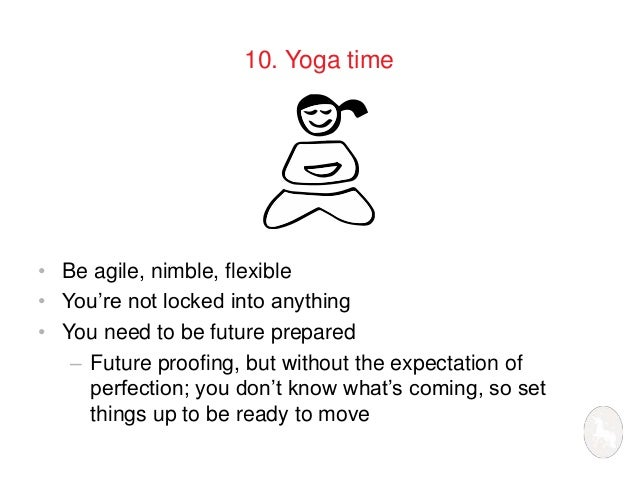 10. Yoga time  • Be agile, nimble, flexible  • You're not locked into anything  • You need to be future prepared  – Future...