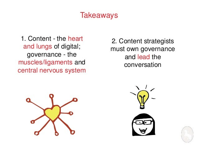 Takeaways  1. Content - the heart  and lungs of digital;  governance - the  muscles/ligaments and  central nervous system ...