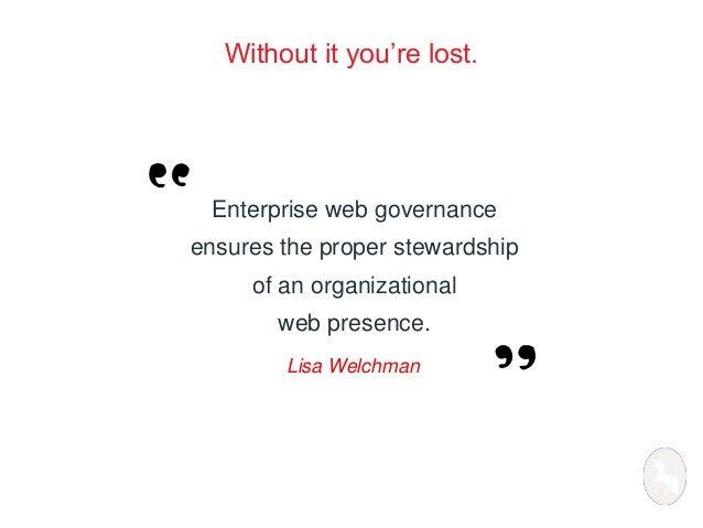 Without it you're lost.  Enterprise web governance  ensures the proper stewardship  of an organizational  web presence.  L...