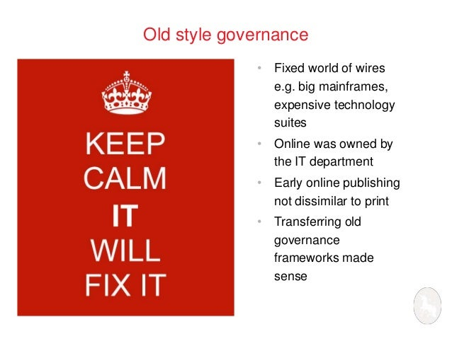 Old style governance  • Fixed world of wires  e.g. big mainframes,  expensive technology  suites  • Online was owned by  t...