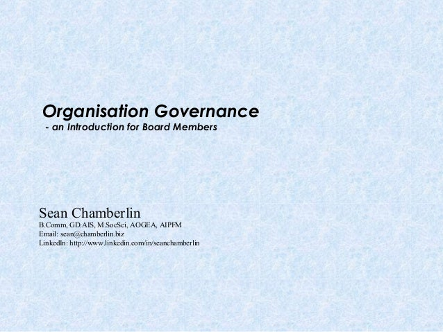 Organisation Governance - an Introduction for Board Members Sean Chamberlin B.Comm, GD.AIS, M.SocSci, AOGEA, AIPFM Email: ...