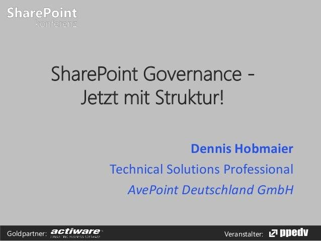 SharePoint Governance Jetzt mit Struktur! Dennis Hobmaier Technical Solutions Professional AvePoint Deutschland GmbH Goldp...