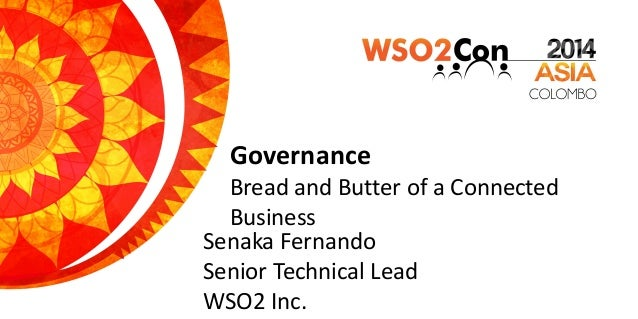 Governance Bread and Butter of a Connected Business Senaka Fernando Senior Technical Lead WSO2 Inc.