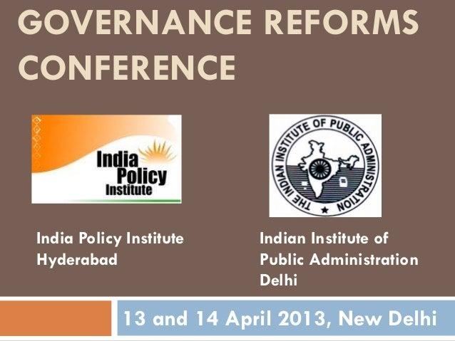 13 and 14 April 2013, New DelhiIndia Policy InstituteHyderabadIndian Institute ofPublic AdministrationDelhiGOVERNANCE REFO...