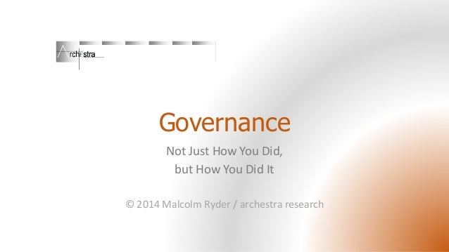 Governance  Not Just How You Did,  but How You Did It  © 2014 Malcolm Ryder / archestraresearch