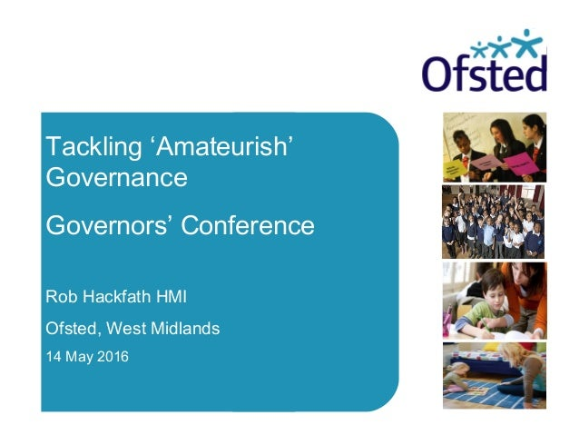 Date Tackling 'Amateurish' Governance Governors' Conference Rob Hackfath HMI Ofsted, West Midlands 14 May 2016