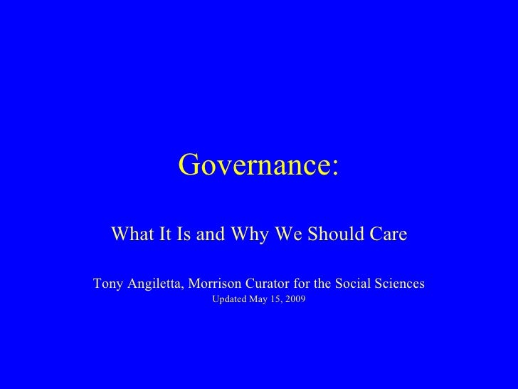 Governance: What It Is and Why We Should Care Tony Angiletta, Morrison Curator for the Social Sciences Updated May 15, 2009