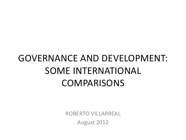 GOVERNANCE AND DEVELOPMENT:    SOME INTERNATIONAL       COMPARISONS        ROBERTO VILLARREAL           August 2012