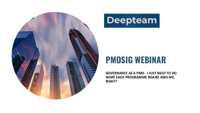 PMOSIG WEBINAR GOVERNANCE AS A PMO - I JUST NEED TO DO WHAT EACH PROGRAMME BOARD ASKS ME, RIGHT?