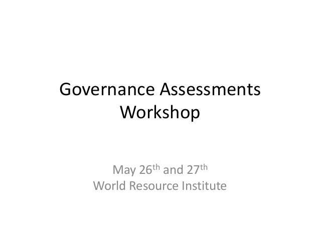Governance Assessments      Workshop     May 26th and 27th   World Resource Institute