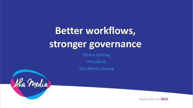Better workflows, stronger governance Ahava Leibtag President Aha Media Group September 21 2016
