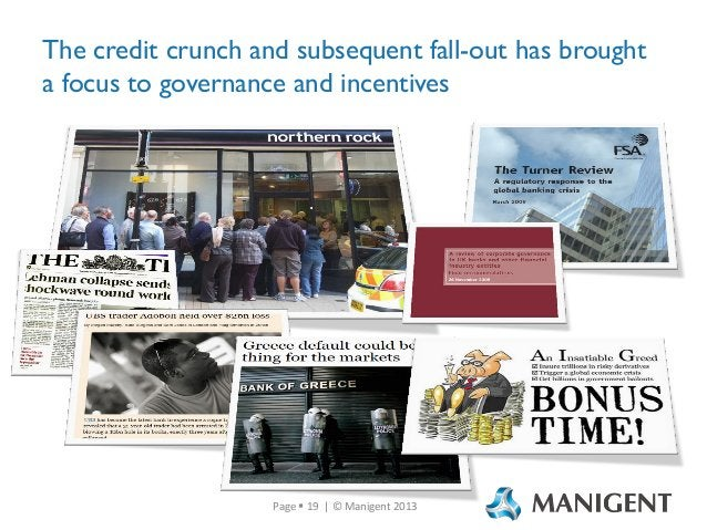 The credit crunch and subsequent fall-out has brought a focus to governance and incentives  Page  19 | © Manigent 2013