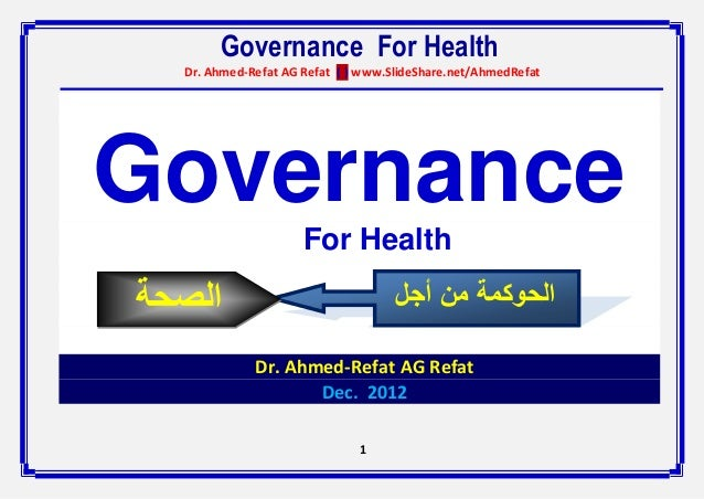 Governance For Health  Dr. Ahmed-Refat AG Refat ( ) www.SlideShare.net/AhmedRefatGovernance                     For Health...