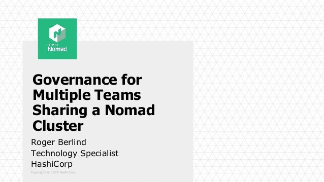 Copyright © 2020 HashiCorp Governance for Multiple Teams Sharing a Nomad Cluster Roger Berlind Technology Specialist Hashi...
