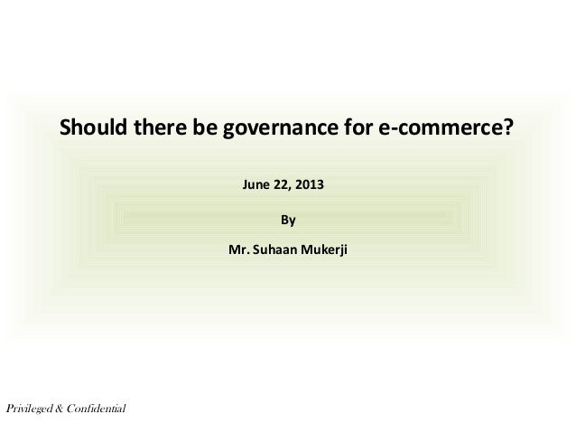 Should there be governance for e-commerce? By Mr. Suhaan Mukerji Privileged & Confidential June 22, 2013