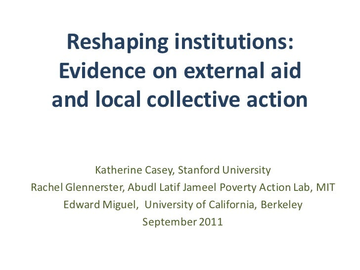 Reshaping institutions:     Evidence on external aid    and local collective action            Katherine Casey, Stanford U...