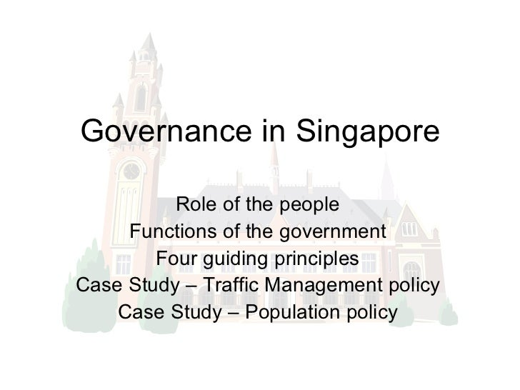Governance in Singapore Role of the people Functions of the government Four guiding principles Case Study – Traffic Manage...