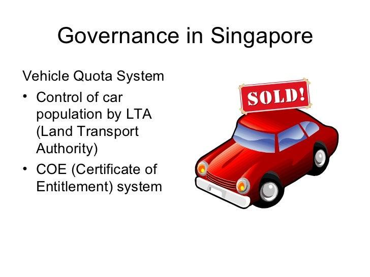 Governance in Singapore <ul><li>Vehicle Quota System </li></ul><ul><li>Control of car population by LTA (Land Transport Au...