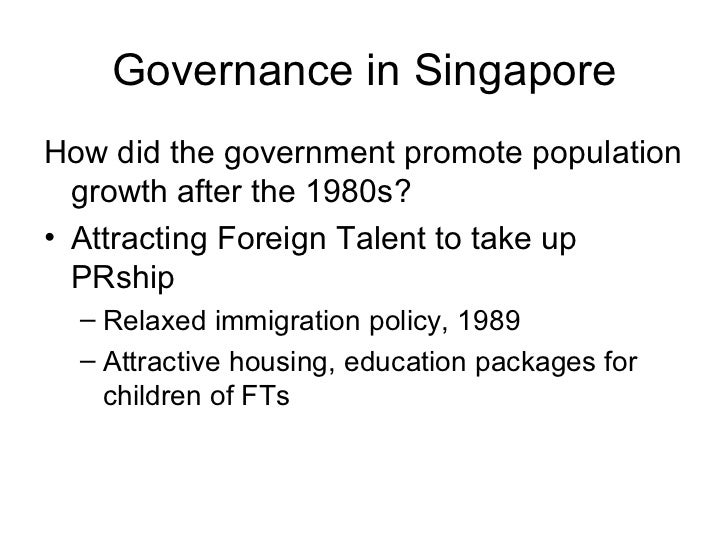 Governance in Singapore <ul><li>How did the government promote population growth after the 1980s? </li></ul><ul><li>Attrac...