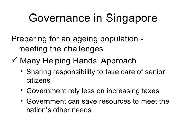 Governance in Singapore <ul><li>Preparing for an ageing population - meeting the challenges </li></ul><ul><li>' Many Helpi...