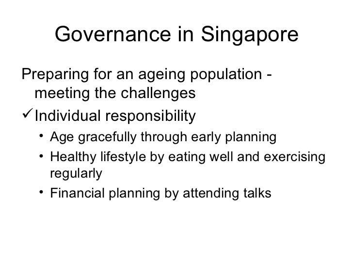 Governance in Singapore <ul><li>Preparing for an ageing population - meeting the challenges </li></ul><ul><li>Individual r...
