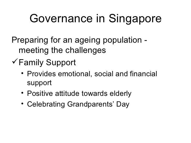 Governance in Singapore <ul><li>Preparing for an ageing population - meeting the challenges </li></ul><ul><li>Family Suppo...