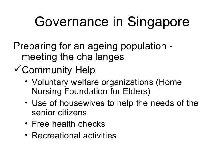 Governance in Singapore <ul><li>Preparing for an ageing population - meeting the challenges </li></ul><ul><li>Community He...