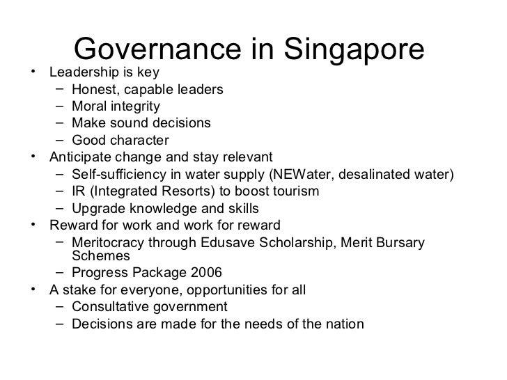 Governance in Singapore  <ul><li>Leadership is key </li></ul><ul><ul><li>Honest, capable leaders </li></ul></ul><ul><ul><l...