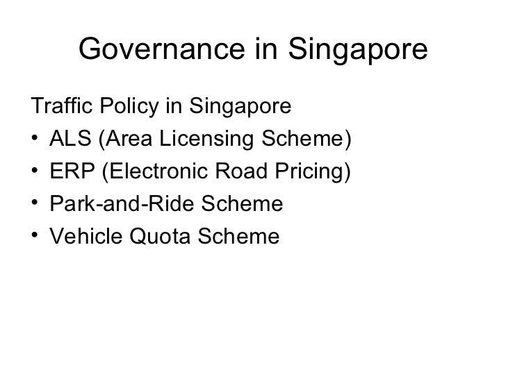 Governance in Singapore <ul><li>Traffic Policy in Singapore </li></ul><ul><li>ALS (Area Licensing Scheme) </li></ul><ul><l...