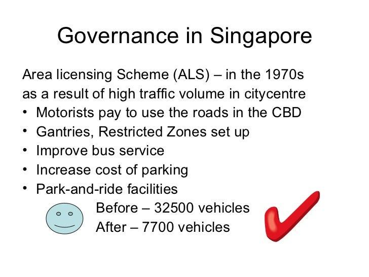Governance in Singapore <ul><li>Area licensing Scheme (ALS) – in the 1970s </li></ul><ul><li>as a result of high traffic v...