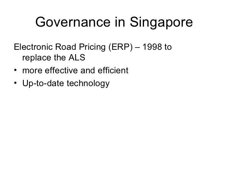 Governance in Singapore <ul><li>Electronic Road Pricing (ERP) – 1998 to replace the ALS </li></ul><ul><li>more effective a...