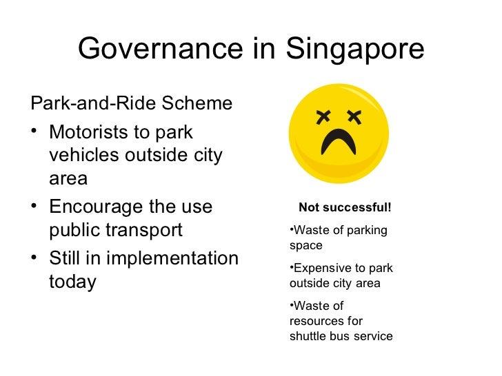 Governance in Singapore <ul><li>Park-and-Ride Scheme </li></ul><ul><li>Motorists to park vehicles outside city area </li><...