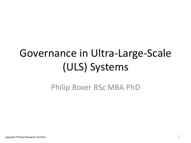 Governance in Ultra-Large-Scale (ULS) Systems Philip Boxer BSc MBA PhD 1Copyright © Boxer Research Ltd 2015