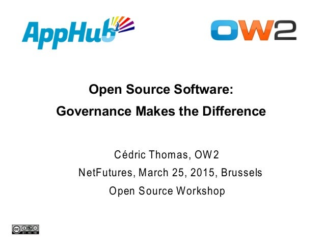 Open Source Software: Governance Makes the Difference Cédric Thomas, OW2 NetFutures, March 25, 2015, Brussels Open Source ...