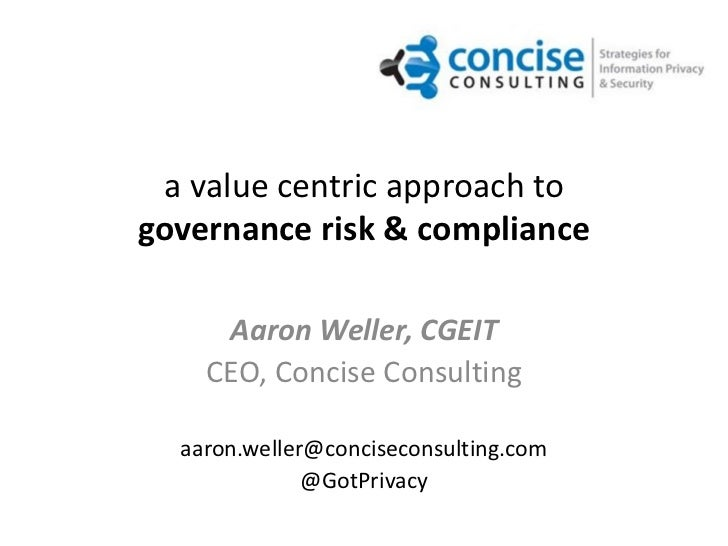 a value centric approach togovernance risk & compliance     Aaron Weller, CGEIT    CEO, Concise Consulting  aaron.weller@c...