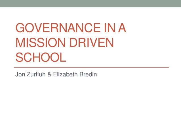 GOVERNANCE IN A MISSION DRIVEN SCHOOL Jon Zurfluh & Elizabeth Bredin