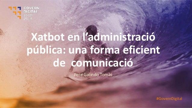 Xatbot e l'ad i istració pública: una forma eficient de comunicació Pere Galindo Tomàs #GovernDigital