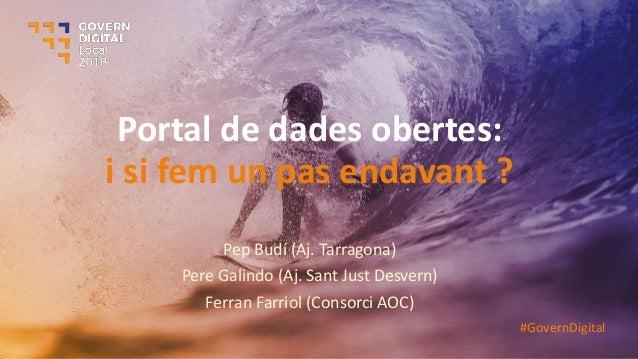 Portal de dades obertes: i si fem un pas endavant ? Pep Budí (Aj. Tarragona) Pere Galindo (Aj. Sant Just Desvern) Ferran F...